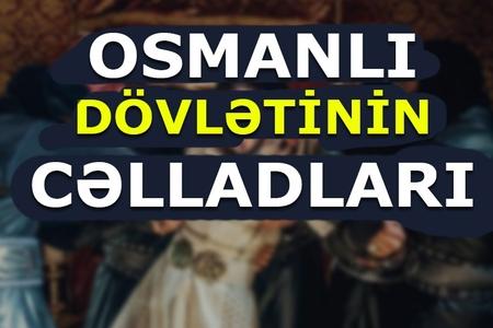 Bir gecədə 19 şahzadə niyə boğulmuşdu - Osmanlı dövlətinin cəlladları haqqında maraqlı FAKTLAR, FOTOLAR